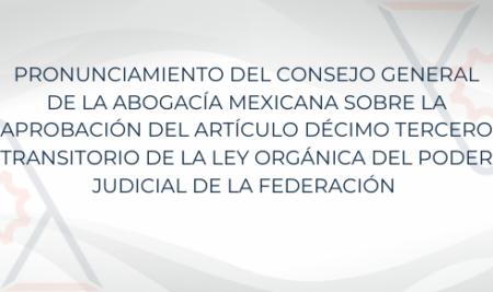 PRONUNCIAMIENTO DEL CONSEJO GENERAL DE LA ABOGACÍA MEXICANA SOBRE LA APROBACIÓN DEL ARTÍCULO DÉCIMO TERCERO TRANSITORIO DE LA LEY ORGÁNICA DEL PODER JUDICIAL DE LA FEDERACIÓN