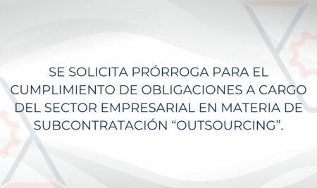 """SE SOLICITA PRÓRROGA PARA EL CUMPLIMIENTO DE OBLIGACIONES A CARGO DEL SECTOR EMPRESARIAL EN MATERIA DE SUBCONTRATACIÓN """"OUTSOURCING""""."""